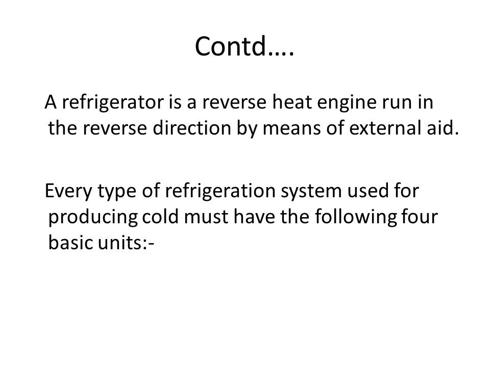 Contd…. A refrigerator is a reverse heat engine run in the reverse direction by means of external aid.