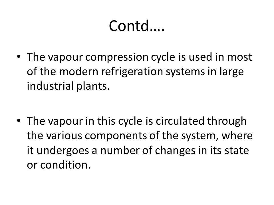 Contd…. The vapour compression cycle is used in most of the modern refrigeration systems in large industrial plants.