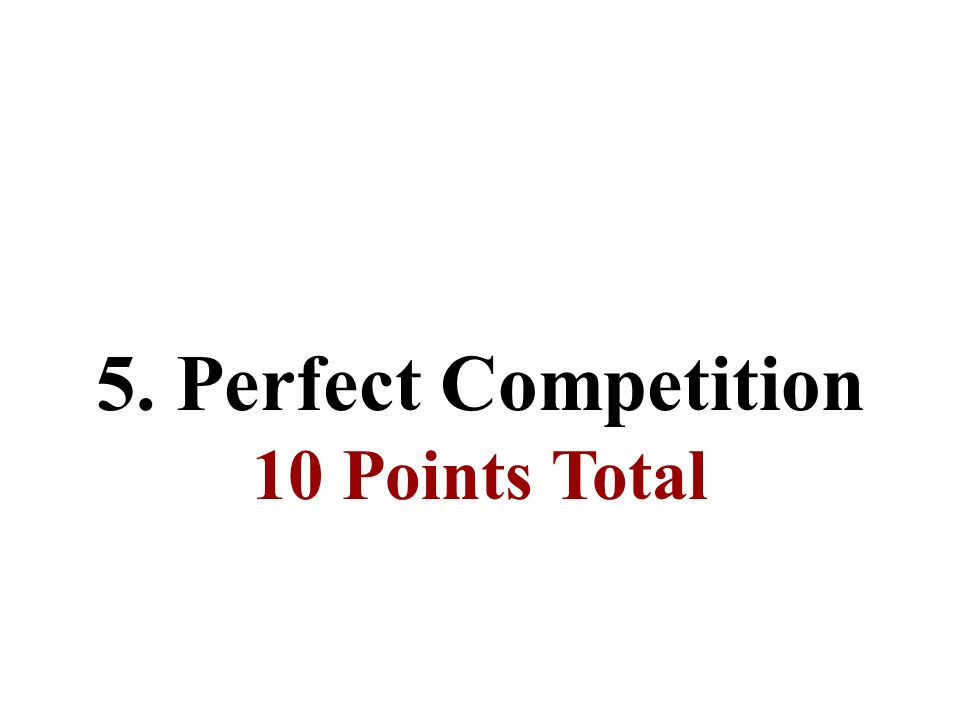 5. Perfect Competition 10 Points Total