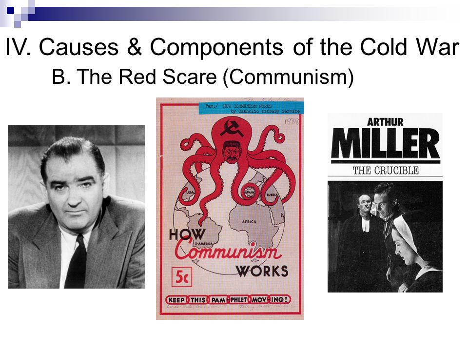 IV. Causes & Components of the Cold War B. The Red Scare (Communism)