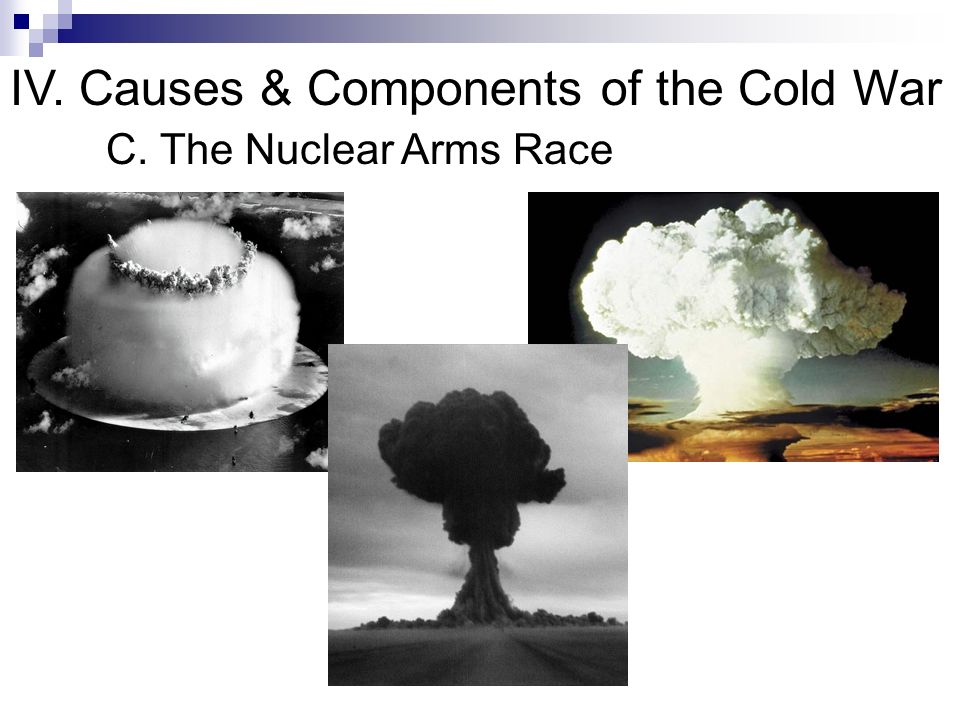 IV. Causes & Components of the Cold War C. The Nuclear Arms Race