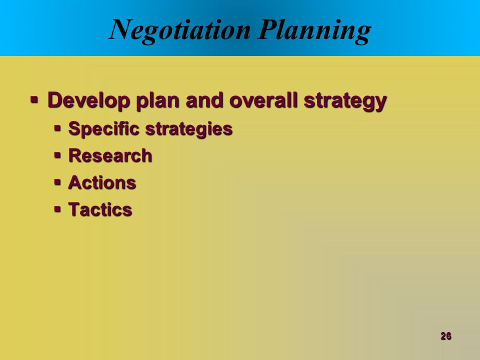 development of a strategic negotiation plan If a strategy works, you will determine how well it works and discuss  you will  have developed an understanding of the principles, strategies, and tactics of  effective  the product of the careful negotiation planning is your negotiation  strategy.