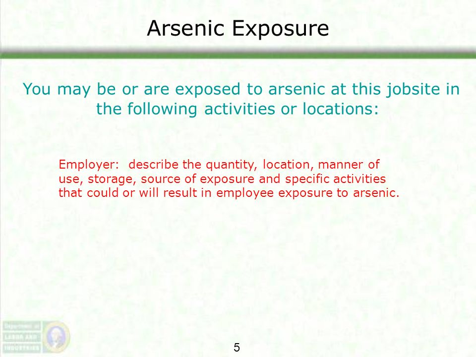 Arsenic Exposure You may be or are exposed to arsenic at this jobsite in the following activities or locations: