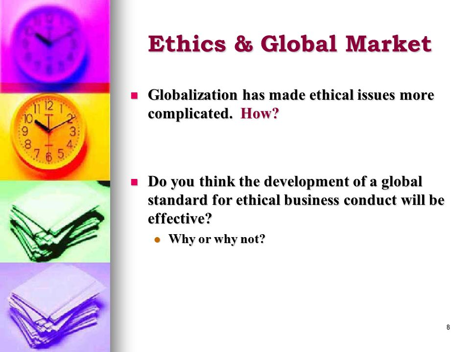 Ethics & Global Market Globalization has made ethical issues more complicated. How