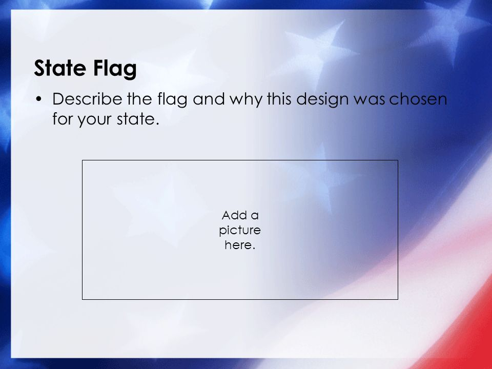 State Flag Describe the flag and why this design was chosen for your state. Add a picture here.
