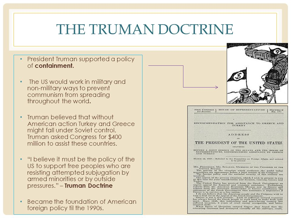 the truman doctrine that led to a major change in us foreign policy According to truman doctrine, united states must support free peoples who are resisting attempted subjugation by a armed minority group or by outside pressures the truman doctrine speech marked a change in american foreign policy it was only a request to the congress for funds in peacetime to defend two countries from pro.