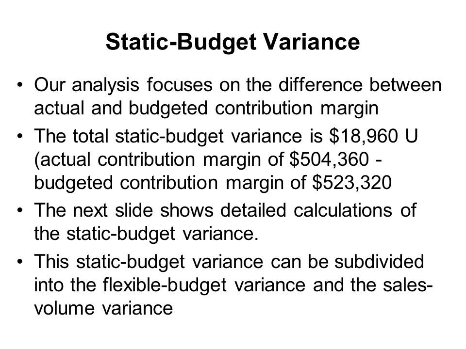 an interpretation of static and flexible budget variances The flexible budget makes it easier for managers to make real-time spending decisions based on the actual performance of the business, while the static budget variance analysis is used as a.