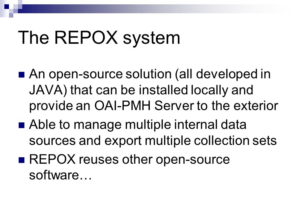 The REPOX system An open-source solution (all developed in JAVA) that can be installed locally and provide an OAI-PMH Server to the exterior.