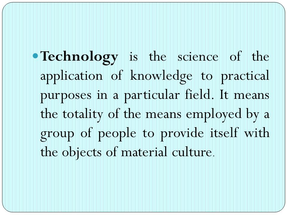 Technology is the science of the application of knowledge to practical purposes in a particular field.