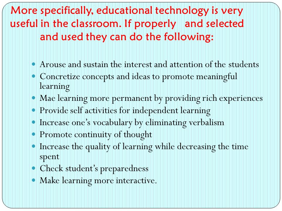 More specifically, educational technology is very useful in the classroom. If properly and selected and used they can do the following: