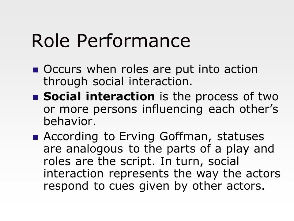 Role Performance Occurs when roles are put into action through social interaction.