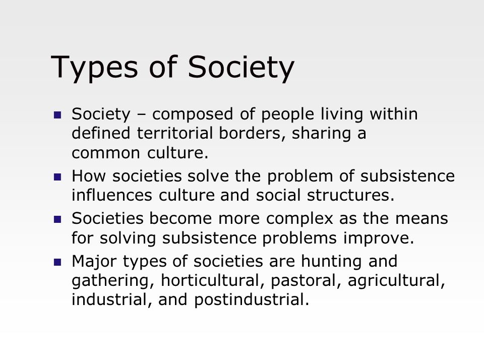 Types of Society Society – composed of people living within defined territorial borders, sharing a common culture.