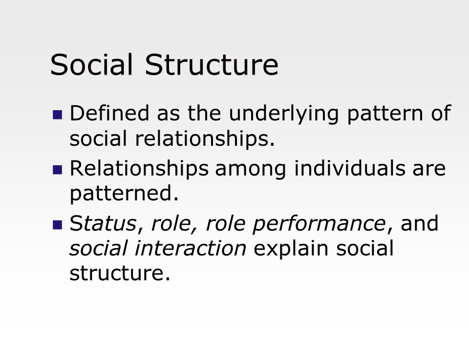 Social Structure Defined as the underlying pattern of social relationships. Relationships among individuals are patterned.