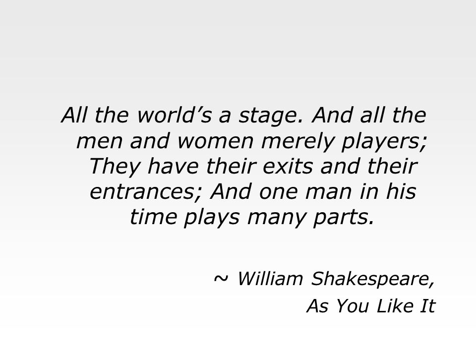 All the world's a stage. And all the men and women merely players; They have their exits and their entrances; And one man in his time plays many parts.