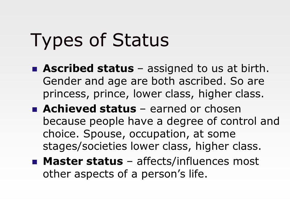 Types of Status Ascribed status – assigned to us at birth. Gender and age are both ascribed. So are princess, prince, lower class, higher class.