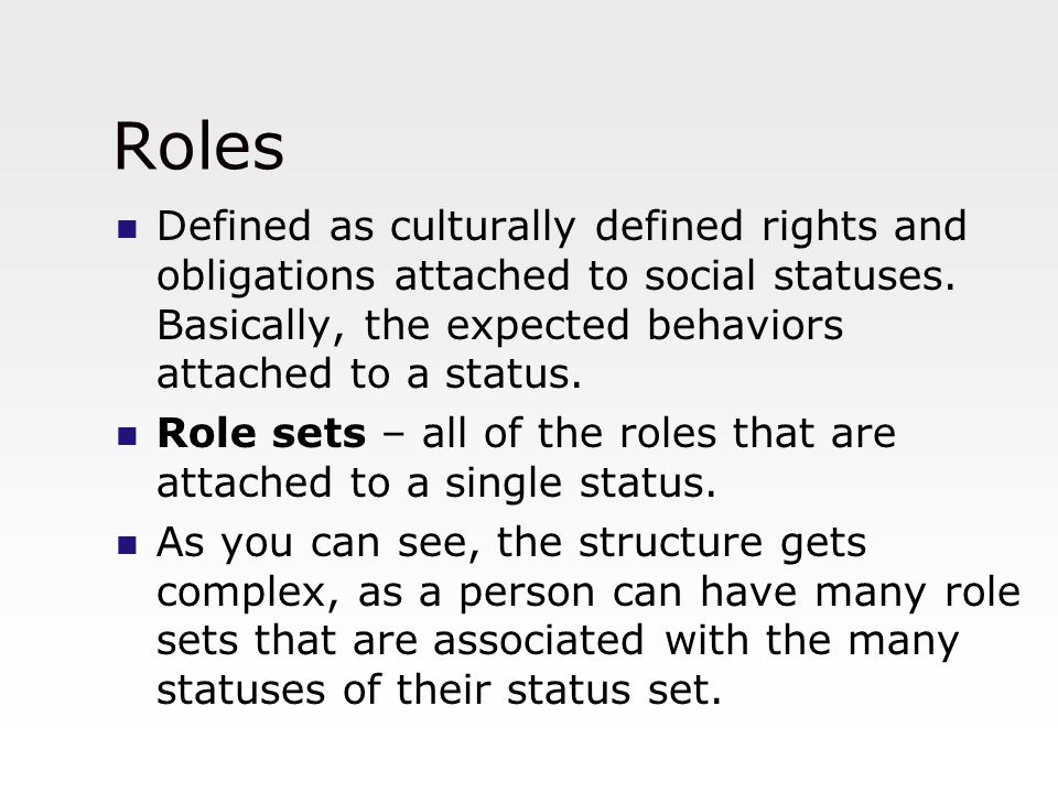Roles Defined as culturally defined rights and obligations attached to social statuses. Basically, the expected behaviors attached to a status.