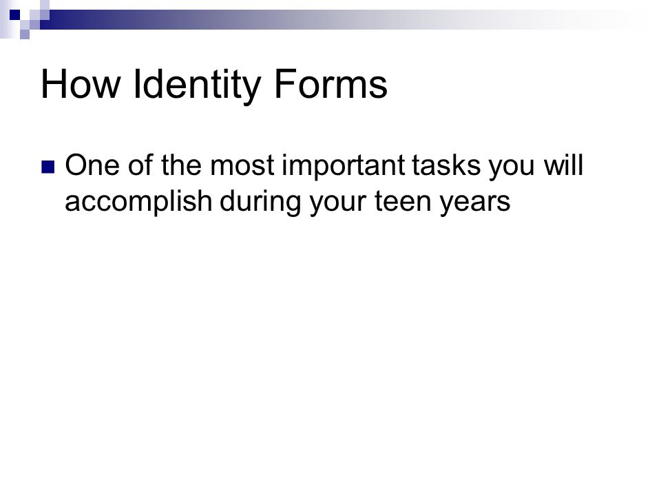 How Identity Forms One of the most important tasks you will accomplish during your teen years