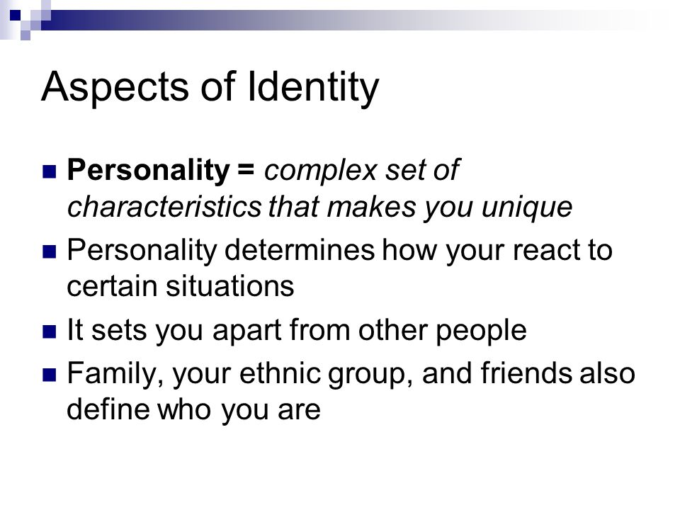 Aspects of Identity Personality = complex set of characteristics that makes you unique. Personality determines how your react to certain situations.
