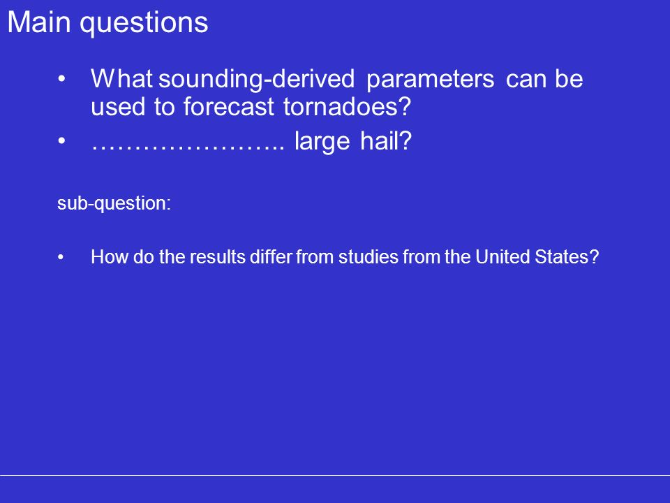 Main questions What sounding-derived parameters can be used to forecast tornadoes ………………….. large hail