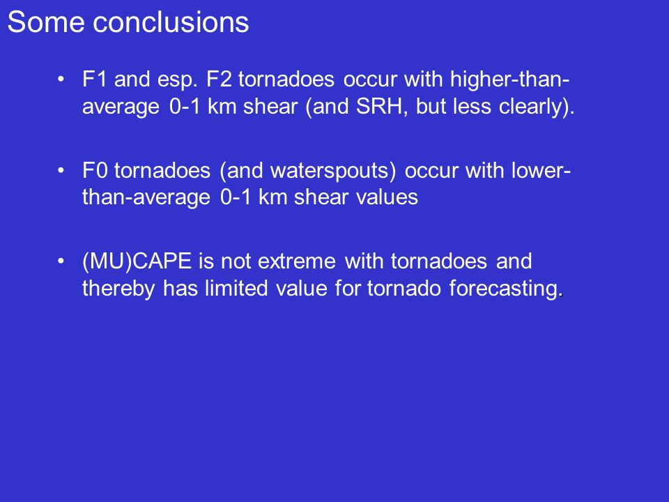 Some conclusions F1 and esp. F2 tornadoes occur with higher-than-average 0-1 km shear (and SRH, but less clearly).