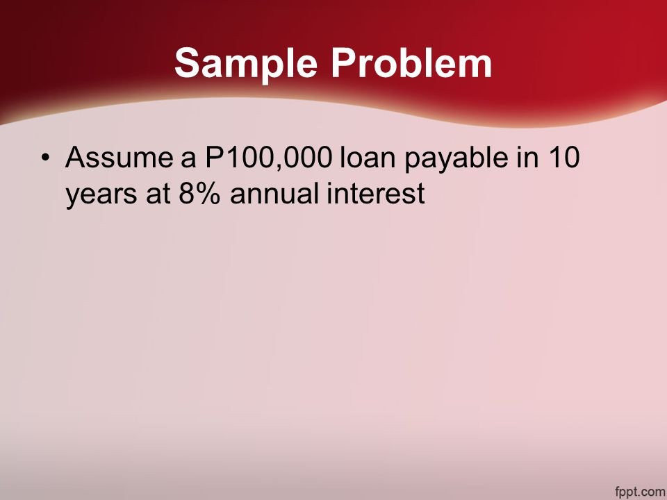 Sample Problem Assume a P100,000 loan payable in 10 years at 8% annual interest
