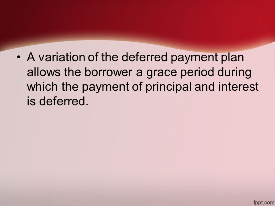 A variation of the deferred payment plan allows the borrower a grace period during which the payment of principal and interest is deferred.