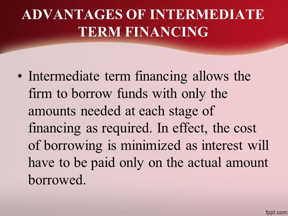 ADVANTAGES OF INTERMEDIATE TERM FINANCING