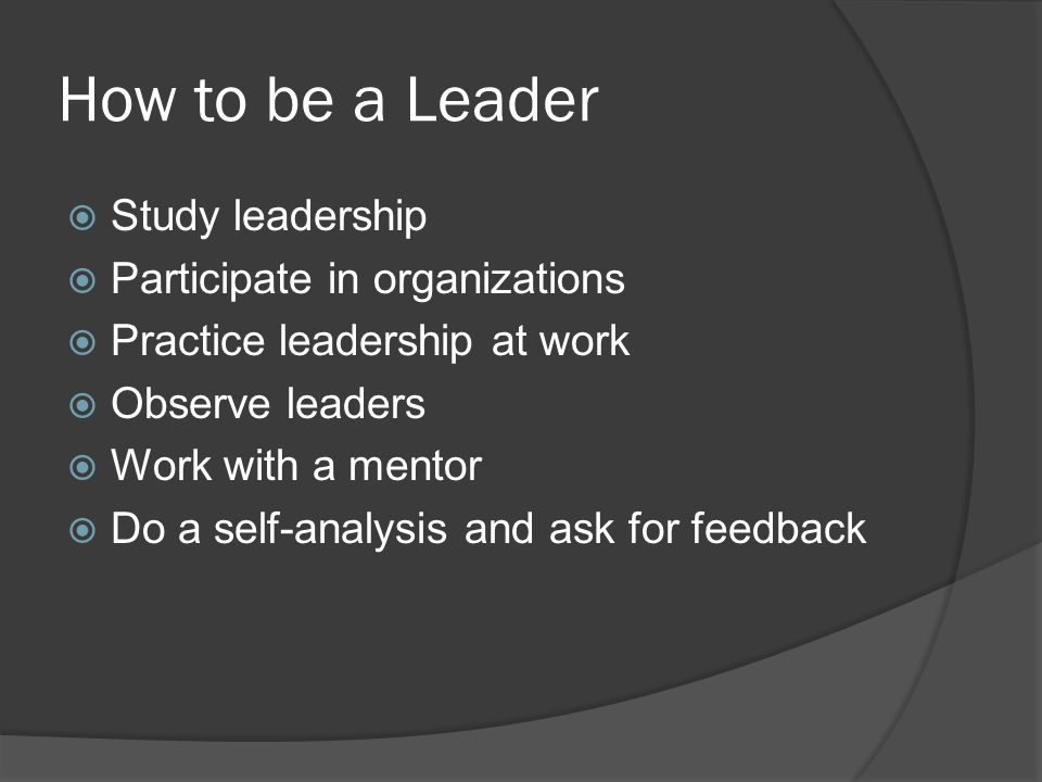 How to be a Leader Study leadership Participate in organizations