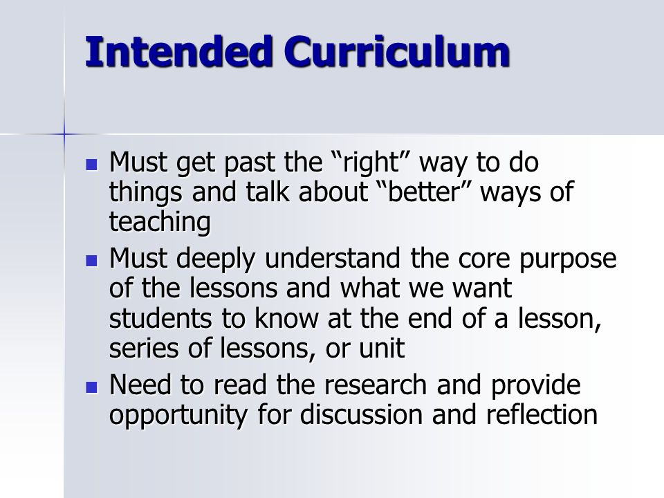 Intended Curriculum Must get past the right way to do things and talk about better ways of teaching.