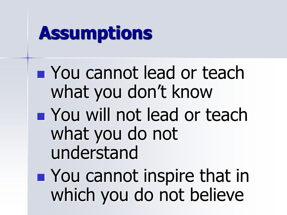 Assumptions You cannot lead or teach what you don't know. You will not lead or teach what you do not understand.