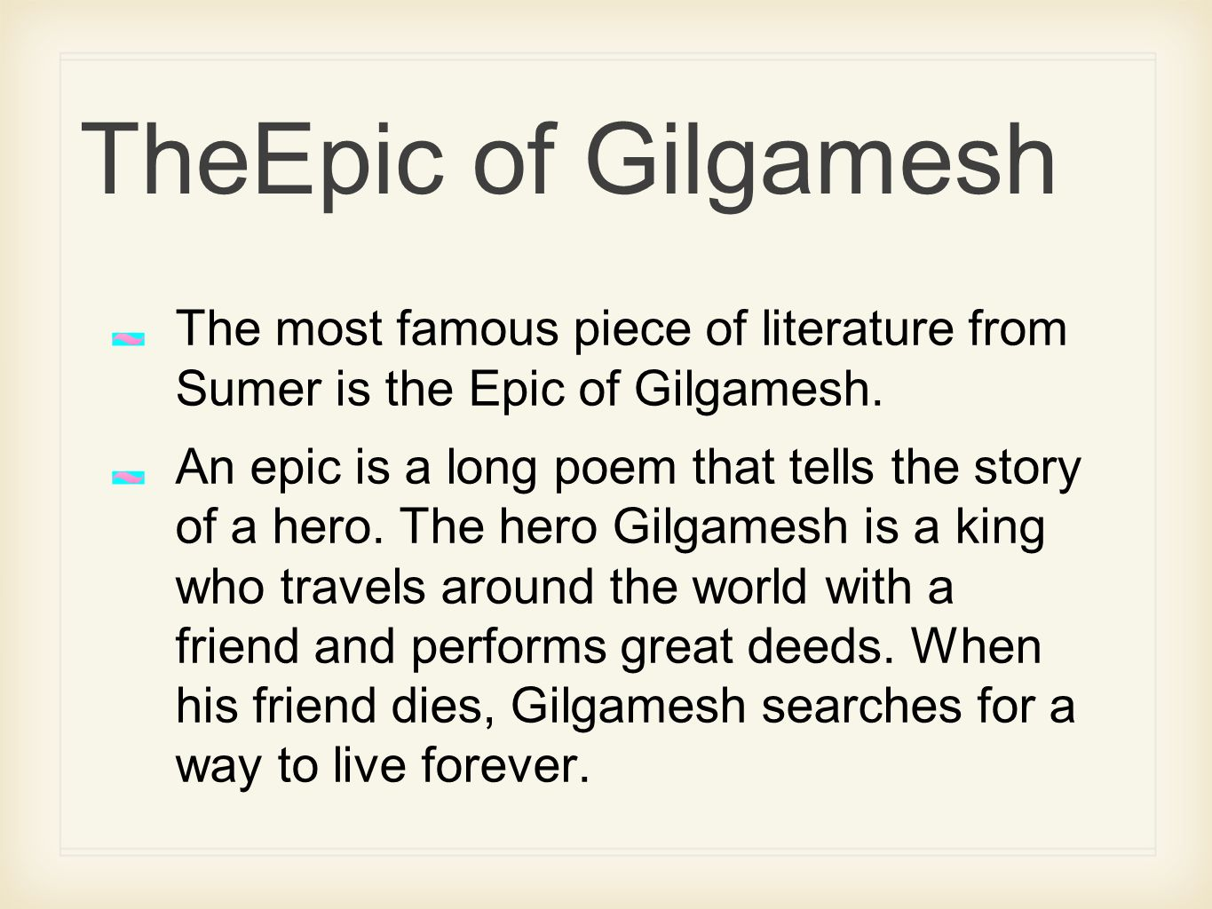 """what makes the story of gilgamesh 1 intro of gilgamesh of uruk 2/3 god and 1/3 human cruel ruler, who is punished by the gods, by means of enkidu a savage man, who is """"tamed"""" by a woman."""