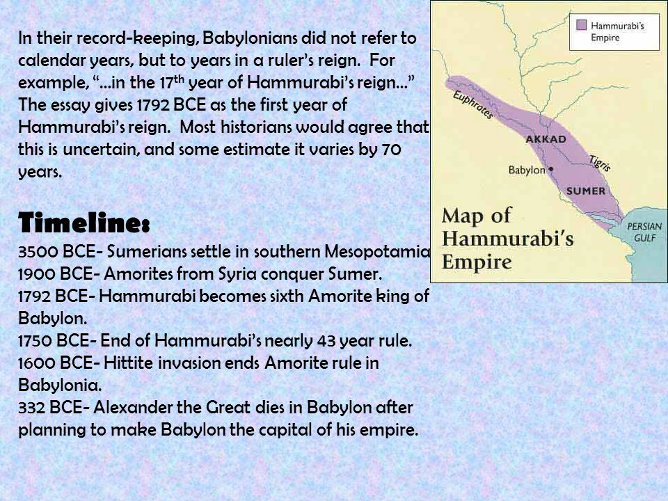 the life rule and influence of hammurabi the king of babylonia 1792 1750 bc His empire was made up of many diverse cultures he wanted to unify the various groups and understood that one universal set of laws would help him achieve that goal he sent officials to gather, review and edit the existing laws found throughout his kingdom the result was hammurabi's code.