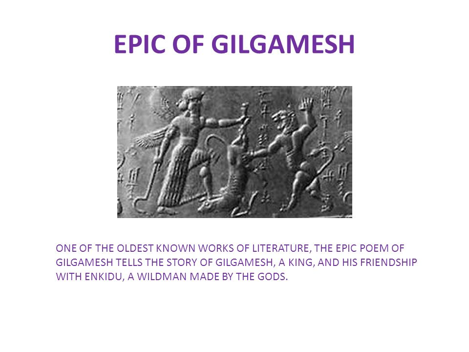 "a plot summary of the poem the epic of gilgamesh The oldest epic tale in the world was written 1500 years before homer wrote the illiad ""the epic of gilgamesh"" tells of the sumerian gilgamesh, the hero king of uruk, and his adventures this epic story was discovered in the ruins of the library of ashurbanipal in nineveh by hormuzd rassam in ."