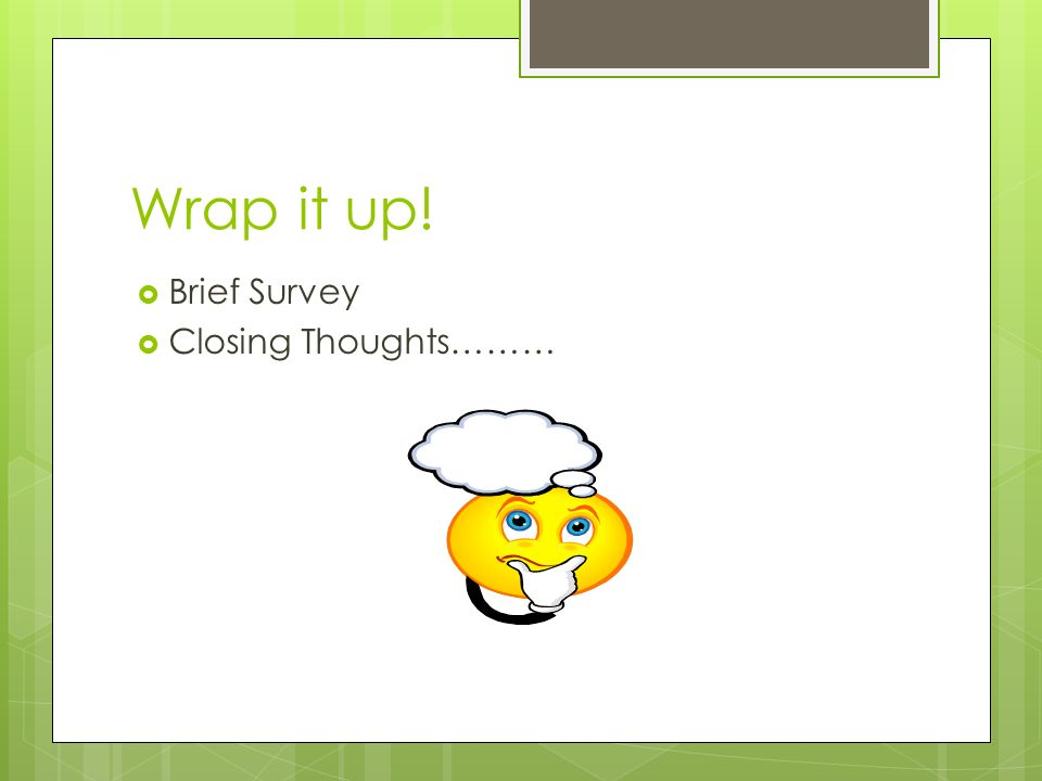 Wrap it up! Brief Survey Closing Thoughts………