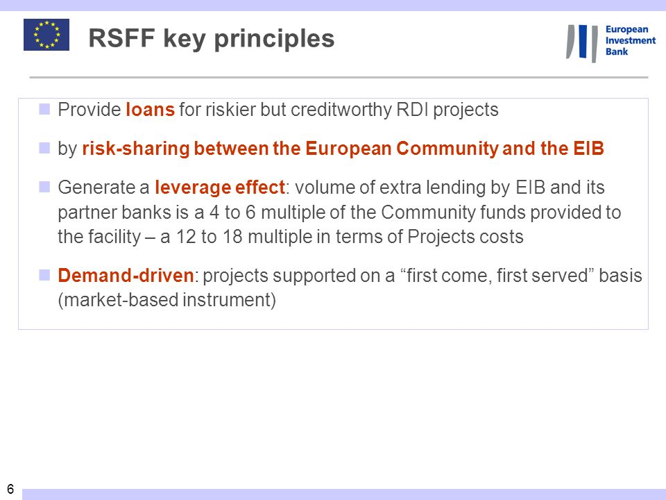 RSFF key principlesProvide loans for riskier but creditworthy RDI projects. by risk-sharing between the European Community and the EIB.