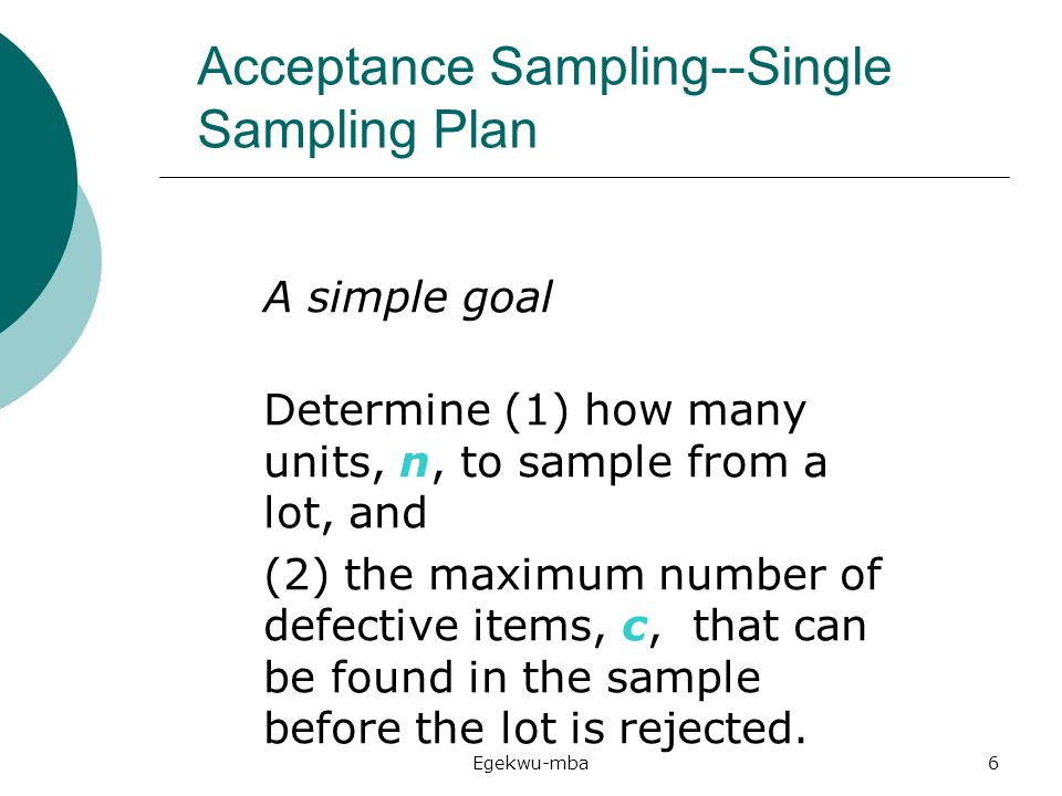 acceptance sampling plan Acceptance sampling inspection of lots of either incoming raw materials or outgoing product decision to accept or reject based on sample all sampling plans have two components - the sample size (n) - the maximum number of defectives allowed in the sample (c or ac) for acceptance of the lot.