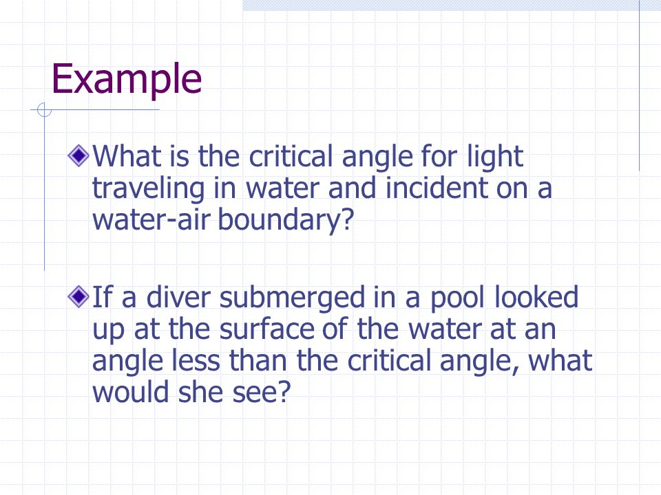 Example What is the critical angle for light traveling in water and incident on a water-air boundary