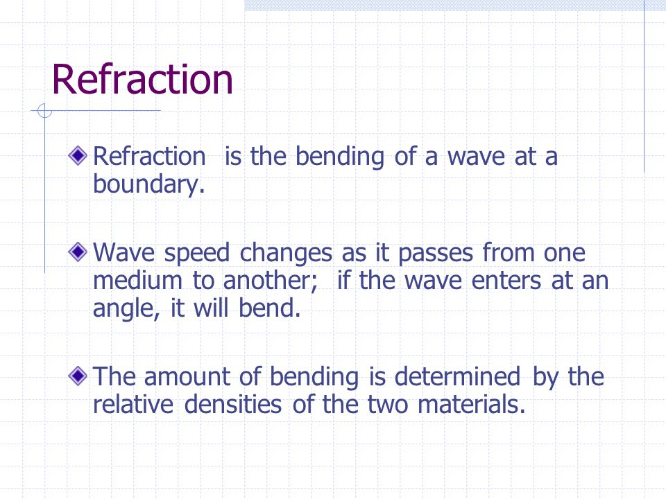 Refraction Refraction is the bending of a wave at a boundary.