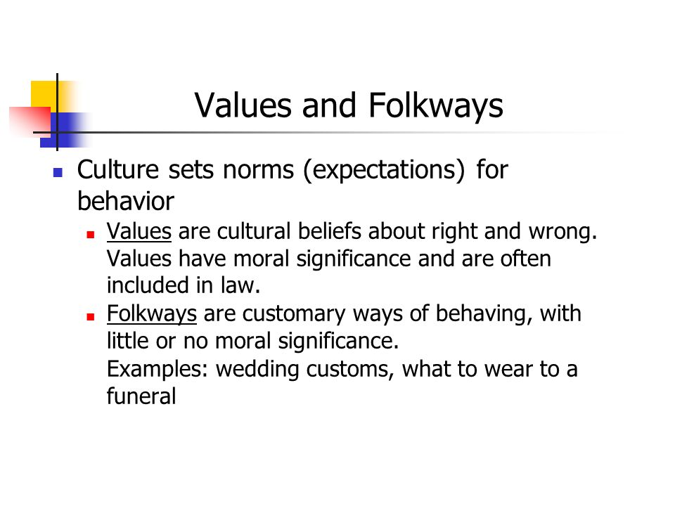 Values and Folkways Culture sets norms (expectations) for behavior