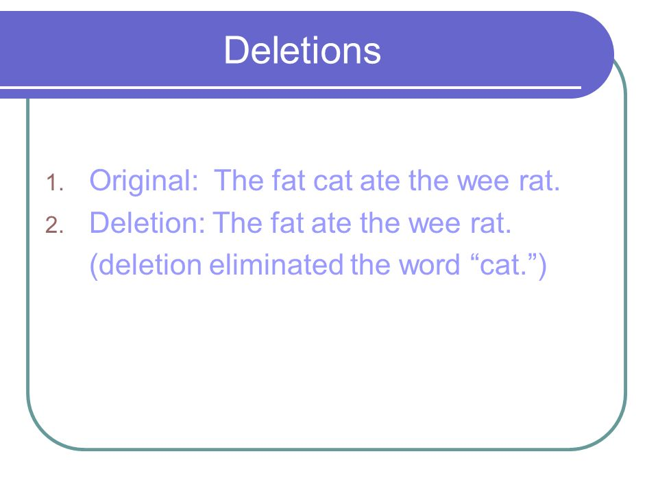 Deletions Original: The fat cat ate the wee rat.