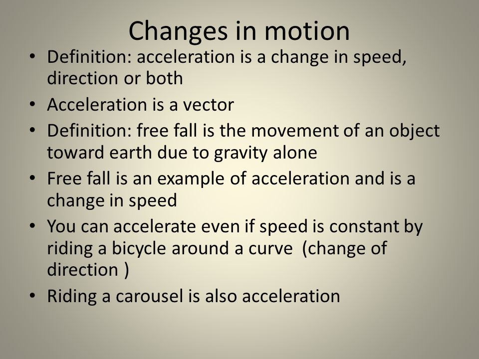 Changes in motion Definition: acceleration is a change in speed, direction or both. Acceleration is a vector.