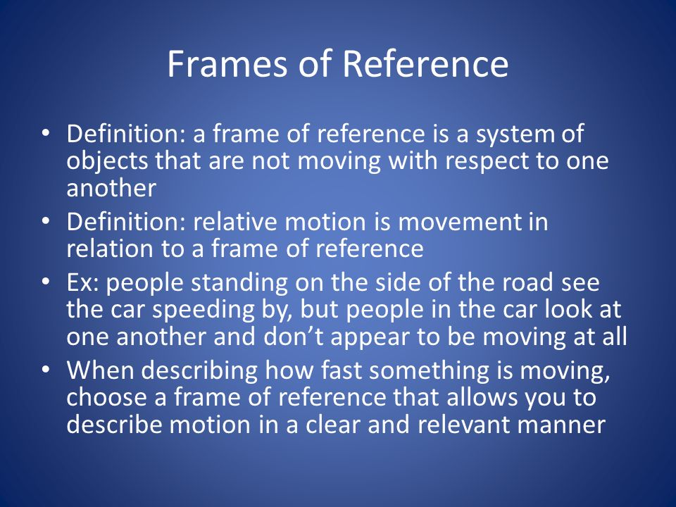 Frames of Reference Definition: a frame of reference is a system of objects that are not moving with respect to one another.