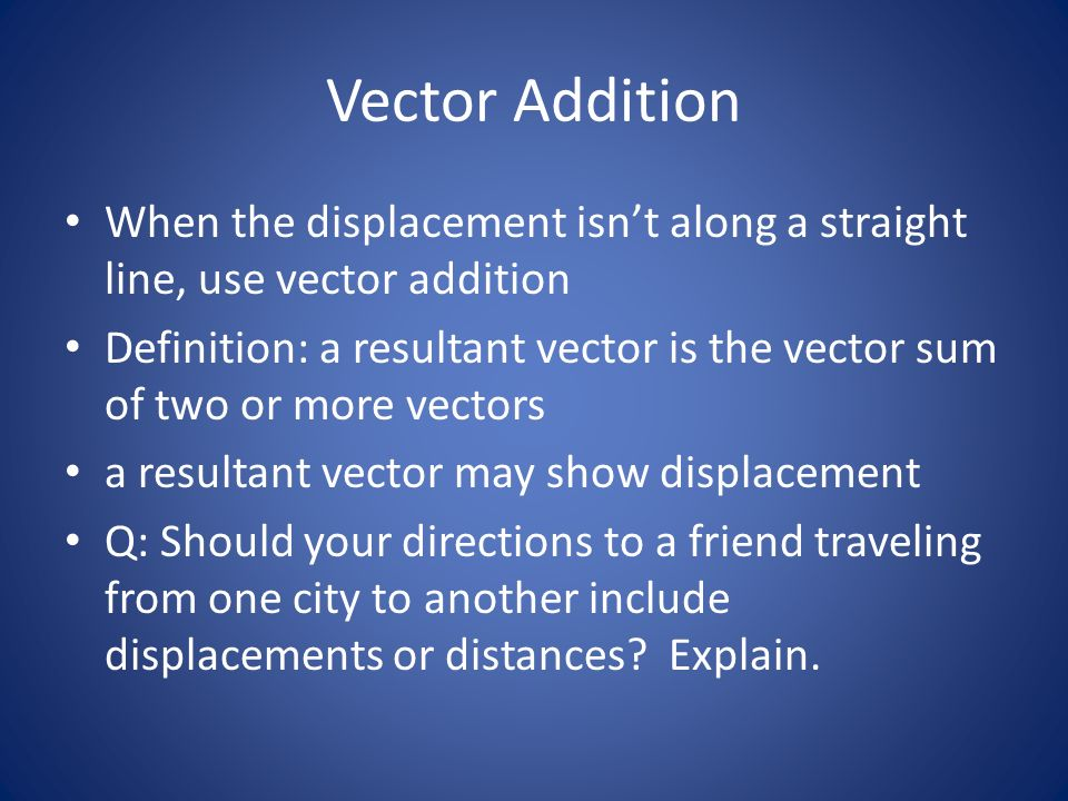 Vector Addition When the displacement isn't along a straight line, use vector addition.
