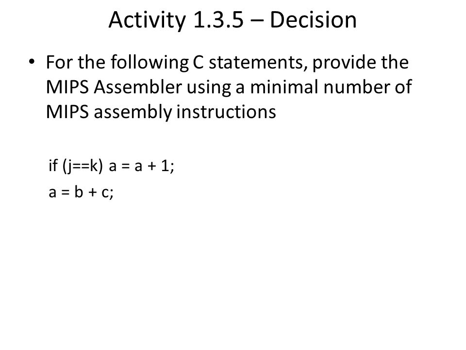 Activity 1.3.5 – Decision For the following C statements, provide the MIPS Assembler using a minimal number of MIPS assembly instructions.