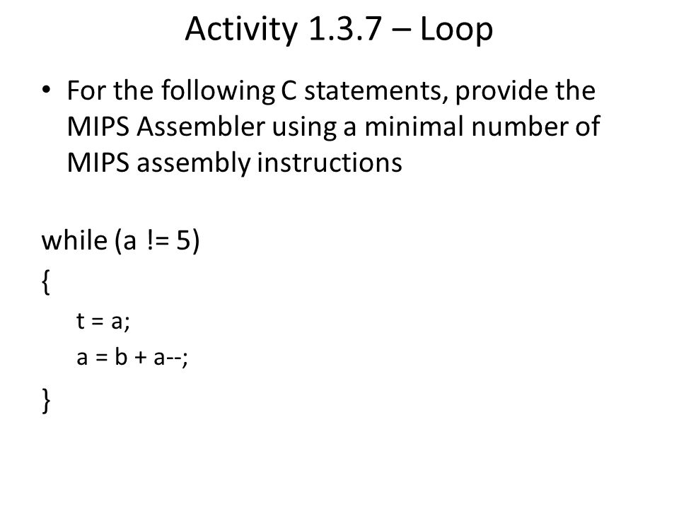 Activity 1.3.7 – Loop For the following C statements, provide the MIPS Assembler using a minimal number of MIPS assembly instructions.