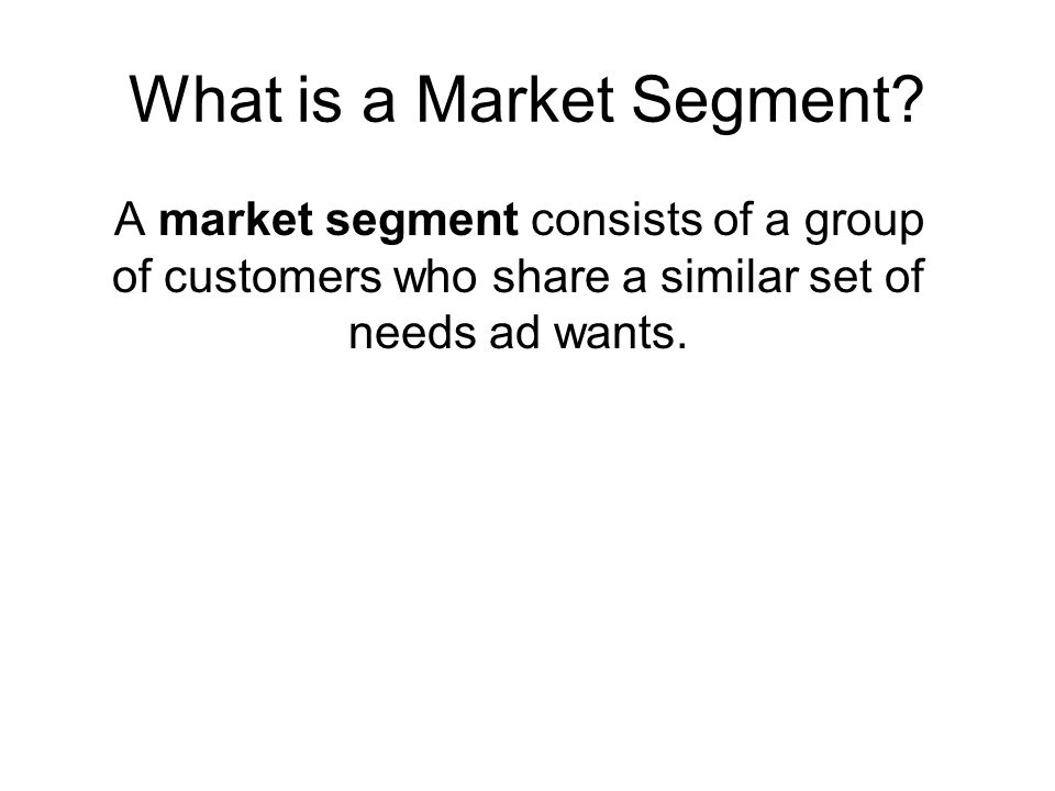 a market segment consists of a group of customers who share a similar set of needs and wants A target market is a group of customers  of consumers with similar or the same needs that most  directly to their customers needs and wants,.