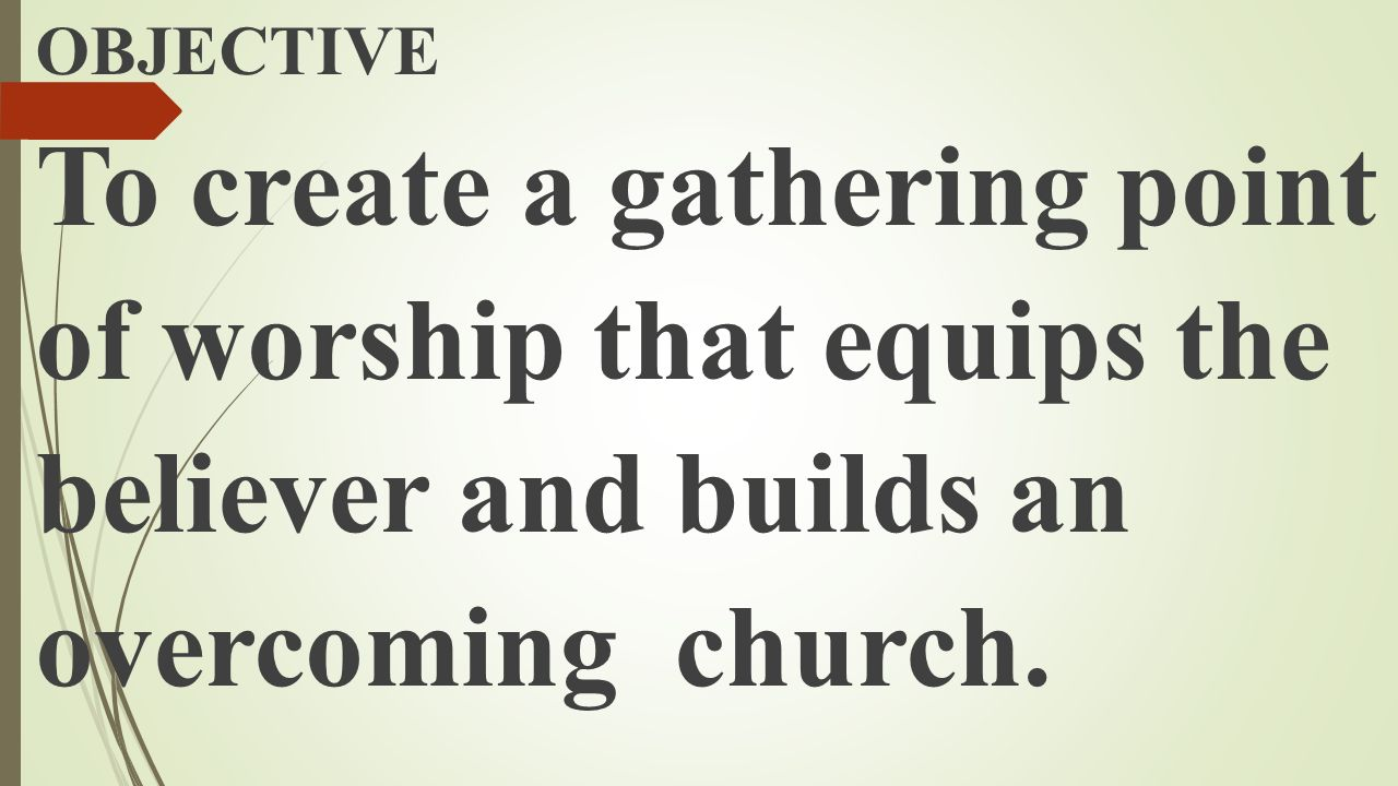 OBJECTIVE To create a gathering point of worship that equips the believer and builds an overcoming church.