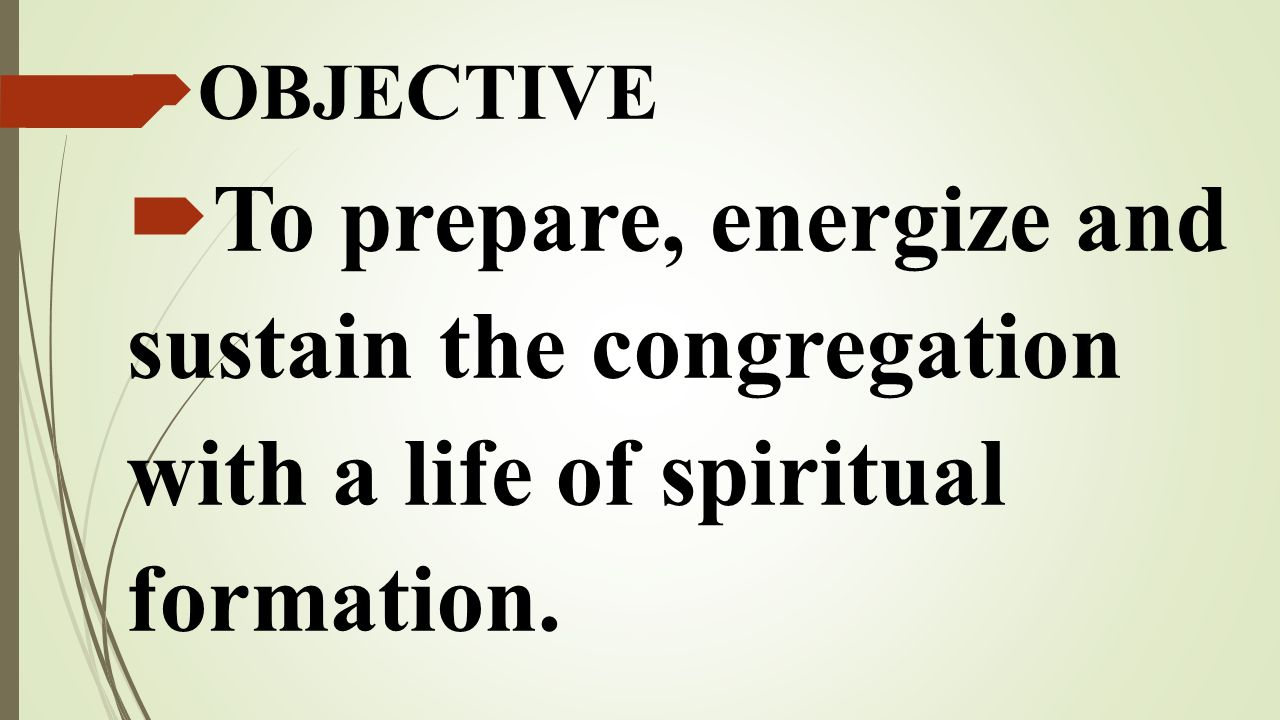 OBJECTIVE To prepare, energize and sustain the congregation with a life of spiritual formation.