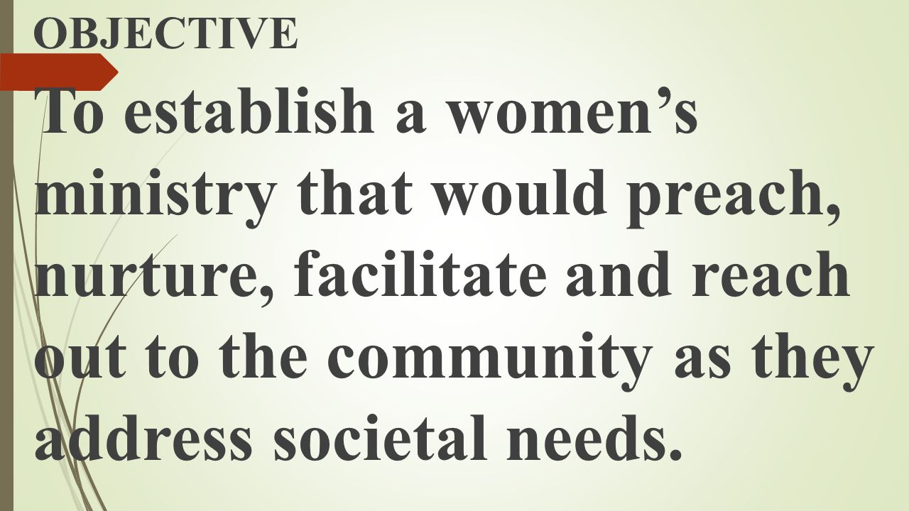 OBJECTIVE To establish a women's ministry that would preach, nurture, facilitate and reach out to the community as they address societal needs.