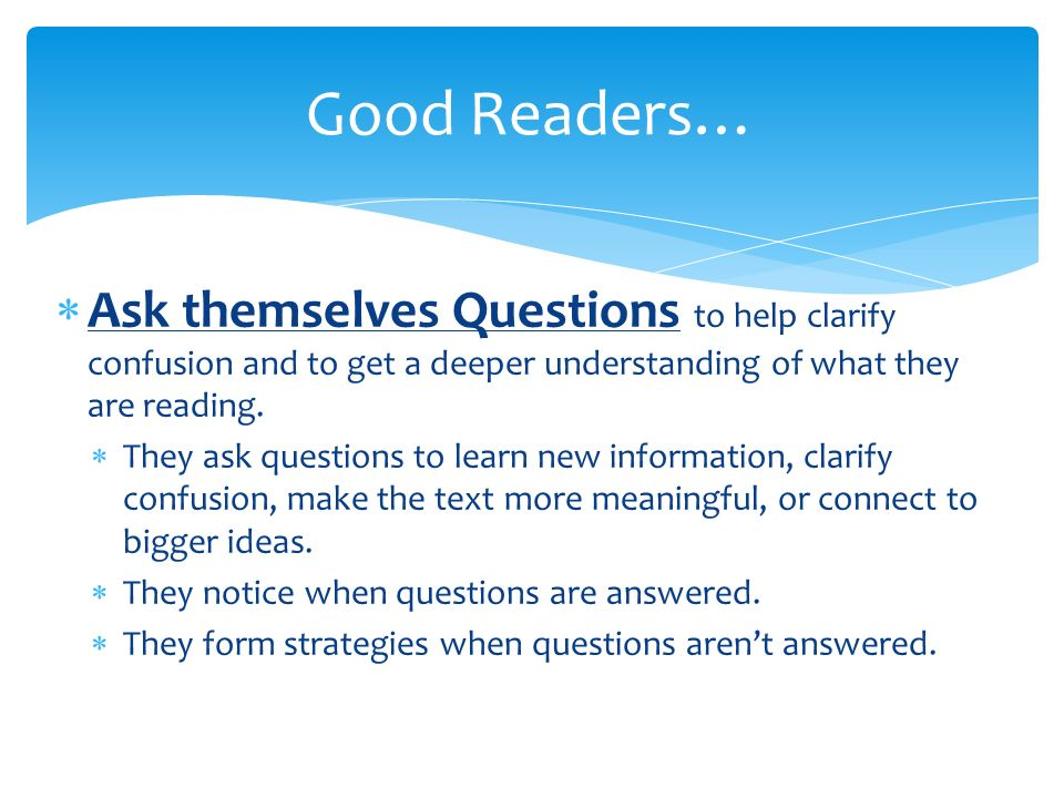 Good Readers… Ask themselves Questions to help clarify confusion and to get a deeper understanding of what they are reading.